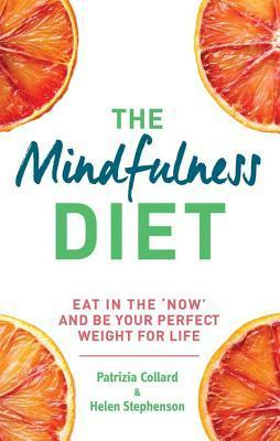 The Mindfulness Diet: Eat in the now and be the perfect weight for life - with mindfulness practices and 70 recipes Patricia Collard