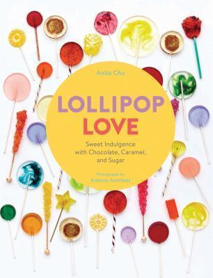 Lollipop Love: Sweet Indulgence with Chocolate, Caramel, and Sugar Anita Chu