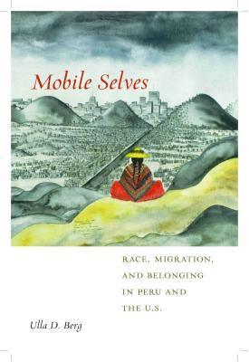 Mobile Selves: Race, Migration, and Belonging in Peru and the U.S. Ulla D Berg