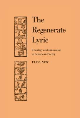 The Regenerate Lyric: Theology and Innovation in American Poetry  by  Elisa New