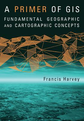 Primer of GIS: Fundamental Geographic and Cartographic Concepts  by  Francis Harvey