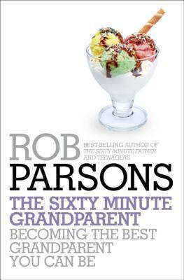 The Sixty Minute Grandparent: Becoming the Best Grandparent You Can Be. Rob Parsons by Rob Parsons