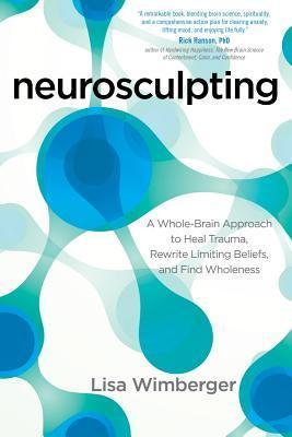 Neurosculpting: A Whole-Brain Approach to Heal Trauma, Rewrite Limiting Beliefs, and Find Wholeness Lisa Wimberger