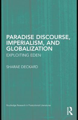 Paradise Discourse, Imperialism, and Globalization: Exploiting Eden  by  Sharae Deckard