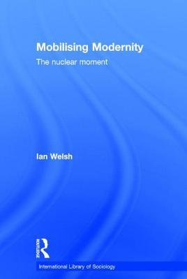 Mobilising Modernity: The Nuclear Moment  by  Ian Welsh