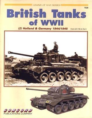 British Tanks of World War II: Holland and Germany, 1945 (Armor at War, 7028)  by  David Fletcher