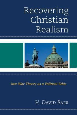 Recovering Christian Realism: Just War Theory as a Political Ethic H David Baer