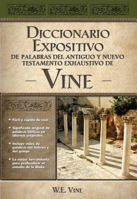 Diccionario Expositivo de Palabras del Antiguo y Nuevo Testamento Exhaustivo de Vine W.E. Vine