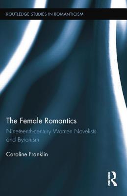 The Female Romantics: Nineteenth-Century Women Novelists and Byronism Caroline Franklin  Dr