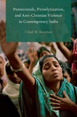 Pentecostals, Proselytization, and Anti-Christian Violence in Contemporary India  by  Chad M. Bauman