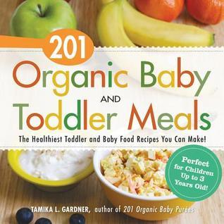 201 Organic Baby and Toddler Meals: The Healthiest Toddler and Baby Food Recipes You Can Make! Tamika L Gardner