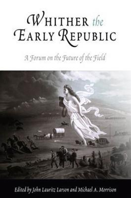 Whither the Early Republic: A Forum on the Future of the Field John Lauritz Larson