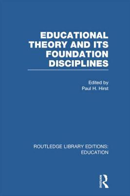 Educational Theory and Its Foundation Disciplines Paul H Hirst