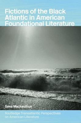 Fictions of the Black Atlantic in American Foundational Literature Gesa Mackenthun
