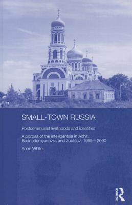 Small-Town Russia: Postcommunist Livelihoods and Identities: A Portrait of the Intelligentsia in Achit, Bednodemyanovsk and Zubtsov, 1999-2000  by  Anne    White