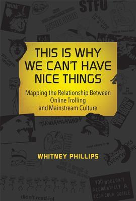 This Is Why We Cant Have Nice Things: Mapping the Relationship Between Online Trolling and Mainstream Culture Whitney Phillips