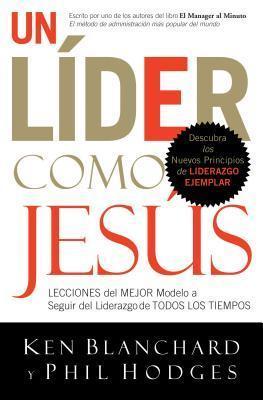 Un Lider Como Jesus: Lecciones del Mejor Modelo a Seguir del Liderazgo de Todos Los Tiempos Kenneth H. Blanchard