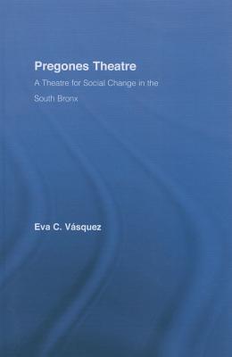 Pregones Theatre: A Theatre for Social Change in the South Bronx Eva Cristina Vasquez