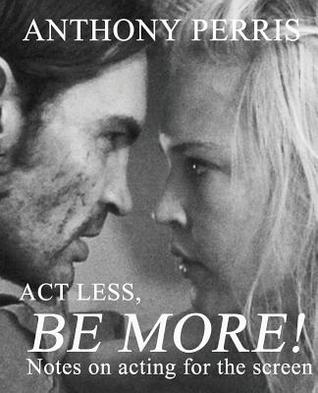 ACT Less, Be More: Notes on Acting for the Screen  by  Anthony Perris