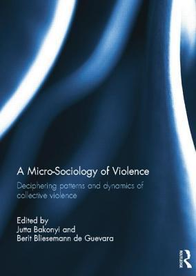 A Micro-Sociology of Violence: Deciphering Patterns and Dynamics of Collective Violence  by  Jutta Bakonyi