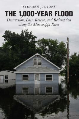 1,000-Year Flood: Destruction, Loss, Rescue, and Redemption Along the Mississippi River Stephen J. Lyons