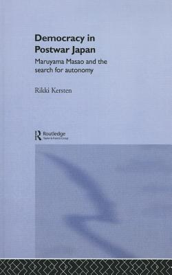 Democracy in Post-War Japan: Maruyama Masao and the Search for Autonomy  by  Rikki Kersten