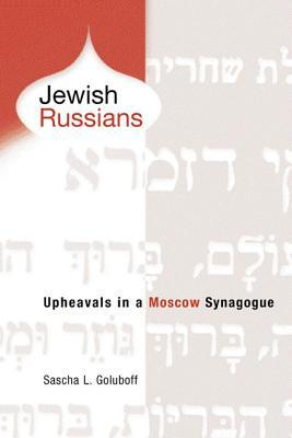 Jewish Russians: Upheavals in a Moscow Synagogue Sascha L Goluboff