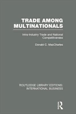 Trade Among Multinationals (Rle International Business): Intra-Industry Trade and National Competitiveness Donald C. Maccharles