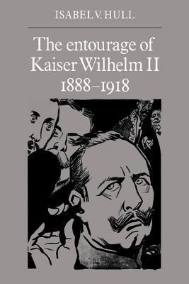 The Entourage of Kaiser Wilhelm II, 1888 1918  by  Isabel V. Hull