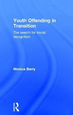 Youth Offending in Transition: The Search for Social Recognition  by  Monica Barry