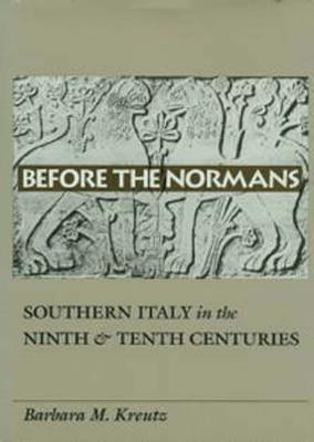 Before the Normans: Southern Italy in the Ninth and Tenth Centuries Barbara Kreutz