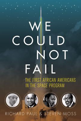 We Could Not Fail: The First African Americans in the Space Program Richard Paul