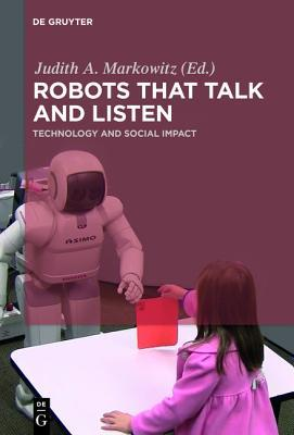 Robots That Talk and Listen: Technology and Social Impact Judith Markowitz