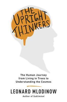The Upright Thinkers: The Human Journey from Living in Trees to Understanding the Cosmos  by  Leonard Mlodinow