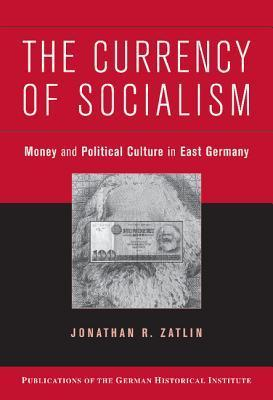 The Currency of Socialism: Money and Political Culture in East Germany Jonathan R. Zatlin