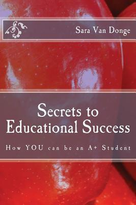 Secrets to Educational Success: How You Can Be an A+ Student  by  Sara Van Donge