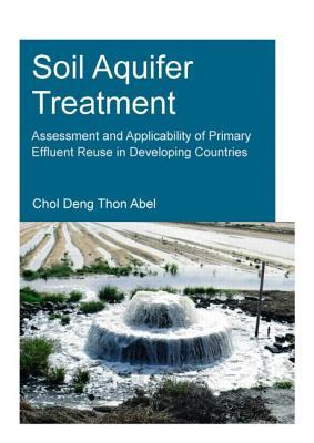 Soil Aquifer Treatment: Assessment and Applicability of Primary Effluent Reuse in Developing Countries: UNESCO-Ihe PhD Thesis  by  Chol Deng Thon Abel