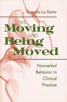On Moving and Being Moved: Nonverbal Behavior in Clinical Practice  by  Frances La Barre