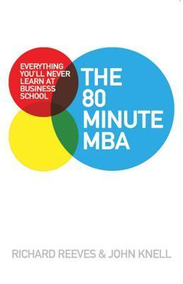 The 80 Minute MBA: Everything Youll Never Learn at Business School Richard Reeves