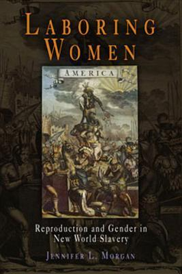 Laboring Women: Reproduction and Gender in New World Slavery  by  Jennifer L. Morgan