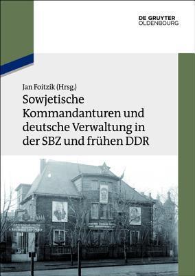 Sowjetische Kommandanturen Und Deutsche Verwaltung in Der Sbz Und Fruhen Ddr: Dokumente  by  Jan Foitzik