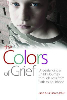 The Colors of Grief: Understanding a Childs Journey Through Loss from Birth to Adulthood  by  Janis A. Di Ciacco