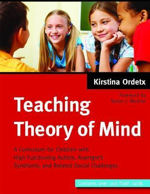 Teaching Theory of Mind: A Curriculum for Children with High Functioning Autism, Aspergers Syndrome, and Related Social Challenges Kirstina Ordetx