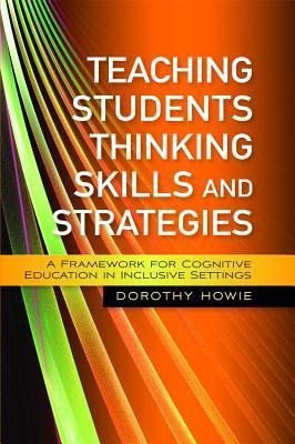 Teaching Students Thinking Skills and Strategies: A Framework for Cognitive Education in Inclusive Settings  by  Dorothy R. Howie
