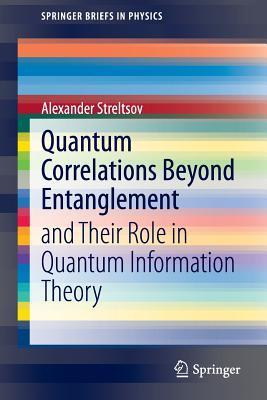 Quantum Correlations Beyond Entanglement: And Their Role in Quantum Information Theory Alexander Streltsov