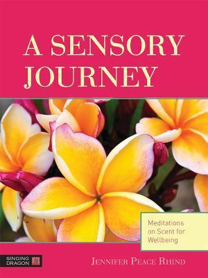 A Sensory Journey: Meditations on Scent for Wellbeing  by  Jennifer Peace Rhind