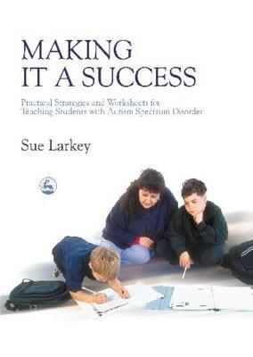 Making it a Success: Practical Strategies and Worksheets for Teaching Students with Autism Spectrum Disorder Sue Larkey