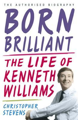 Born Brilliant: The Life of Kenneth Williams  by  Christopher Stevens