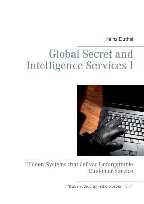 Global Secret and Intelligence Services I: Hidden Systems that deliver Unforgettable Customer Service Heinz Duthel