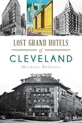 Lost Grand Hotels of Cleveland Michael C Dealoia